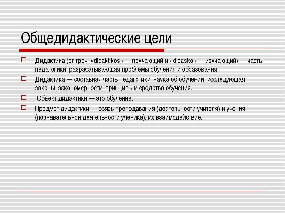 Общедидактические цели Дидактика (от греч. «didaktikos» — поучающий и «didask...