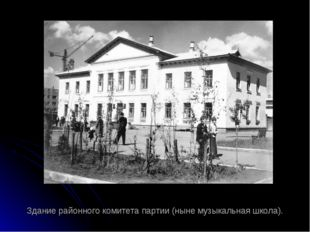 Здание районного комитета партии (ныне музыкальная школа).