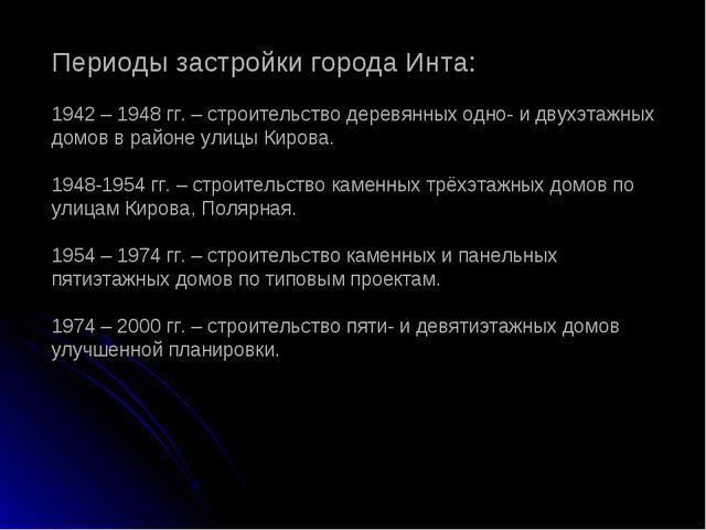 Периоды застройки города Инта: 1942 – 1948 гг. – строительство деревянных одн...