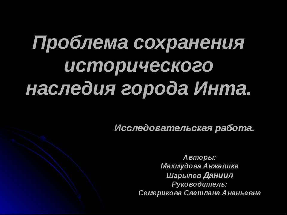 Проблема сохранения исторического наследия города Инта. Авторы: Махмудова Ан...