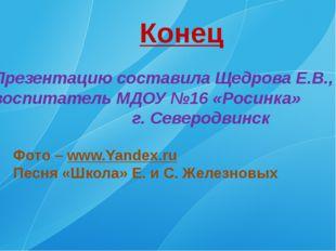 Конец Презентацию составила Щедрова Е.В., воспитатель МДОУ №16 «Росинка» г. С