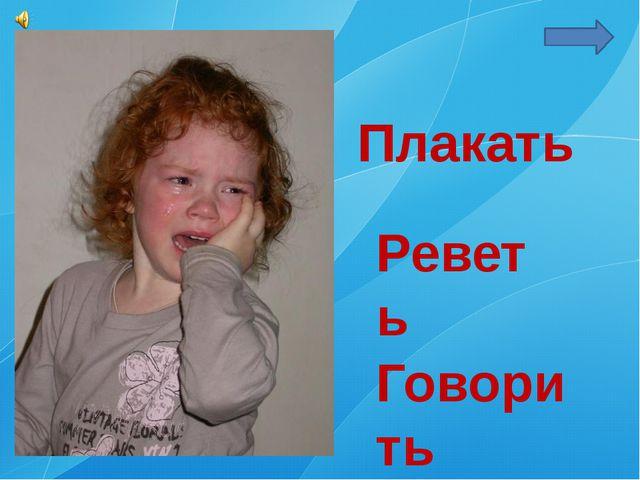 Плакать Реветь Говорить