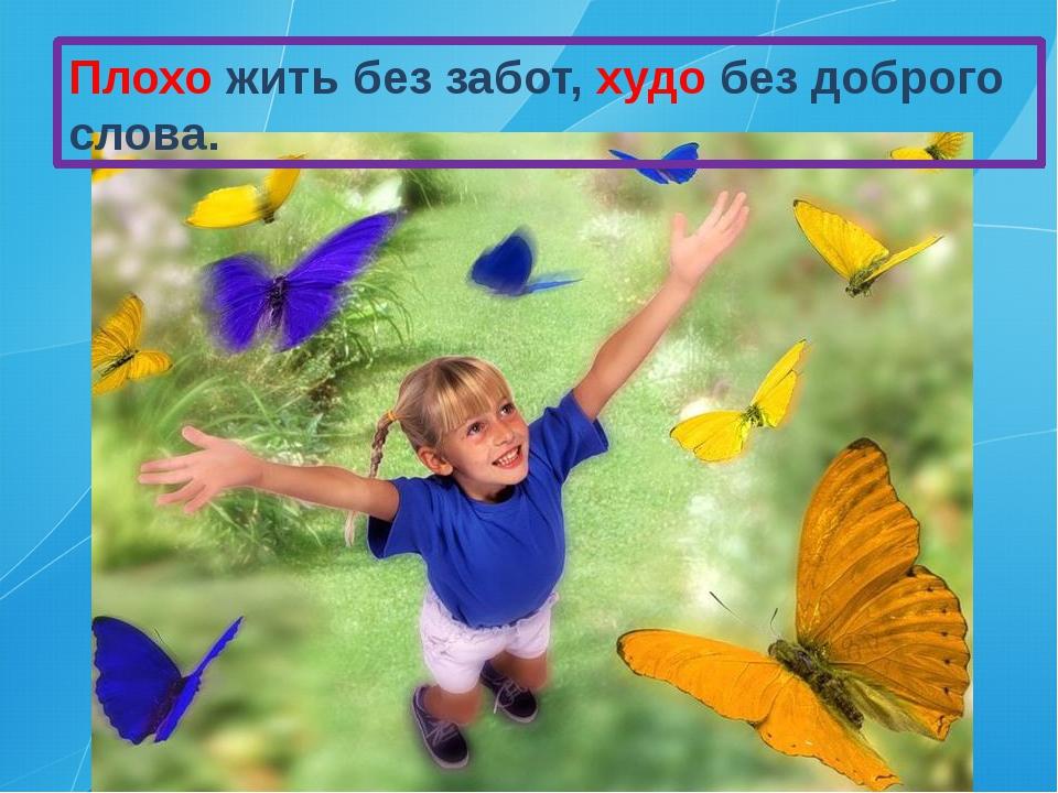Плохо жить без забот, худо без доброго слова.