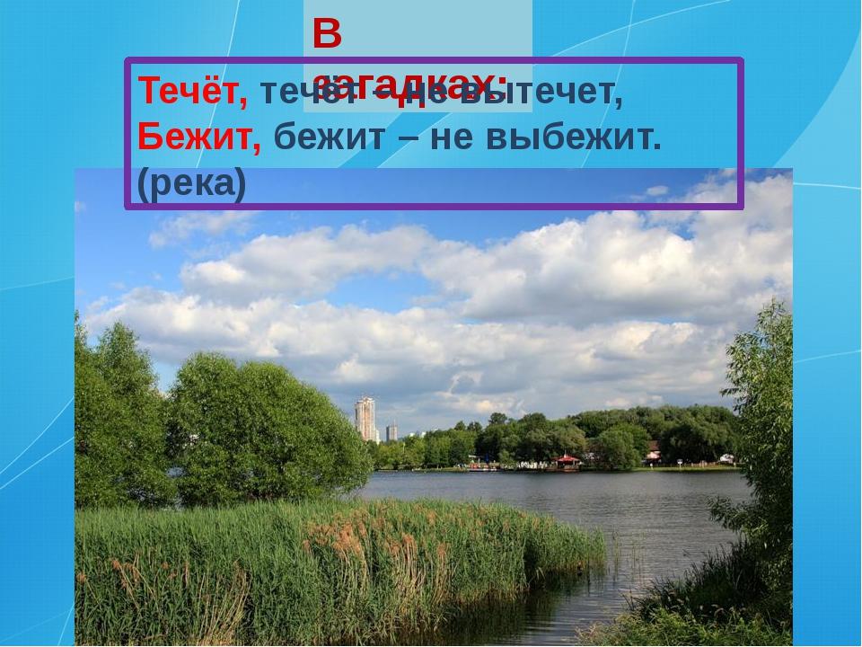 В загадках: Течёт, течёт – не вытечет, Бежит, бежит – не выбежит. (река)
