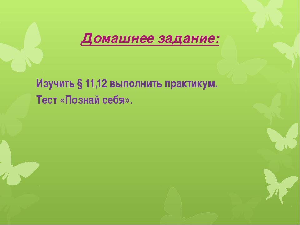 Домашнее задание: Изучить § 11,12 выполнить практикум. Тест «Познай себя».