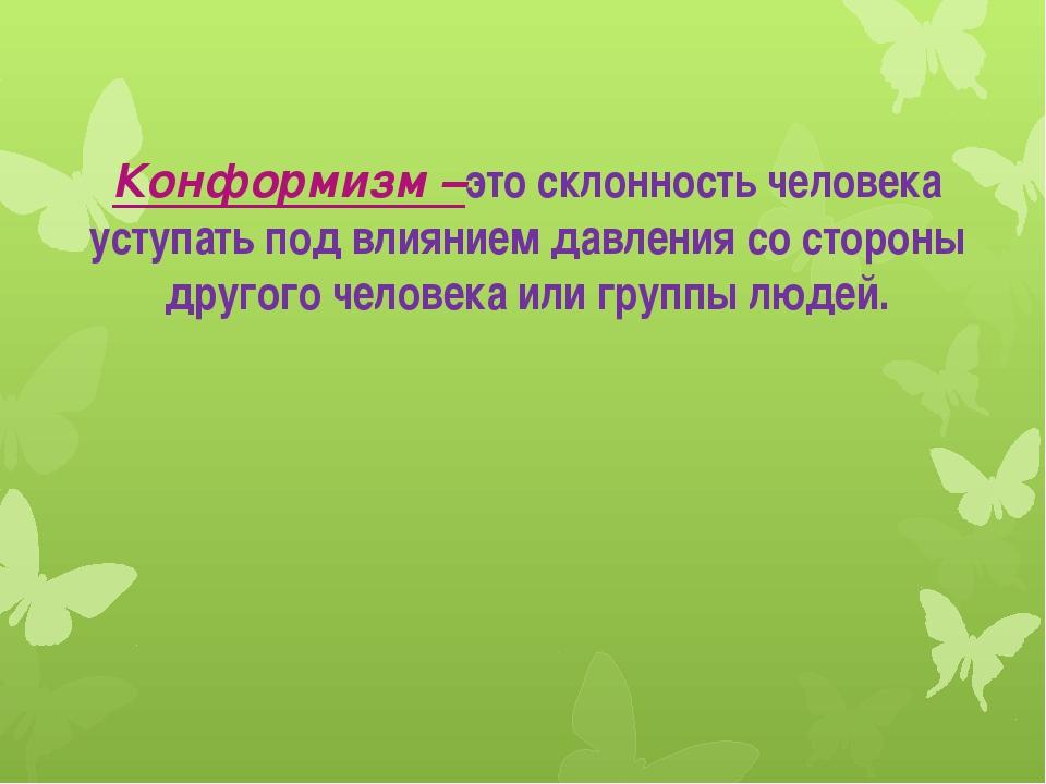 Конформизм –это склонность человека уступать под влиянием давления со стороны...