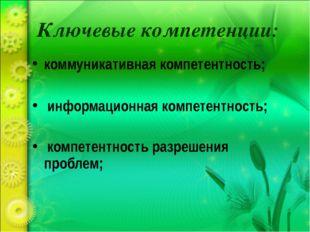 Ключевые компетенции: коммуникативная компетентность; информационная компетен