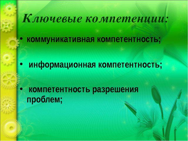 Ключевые компетенции: коммуникативная компетентность; информационная компетен...