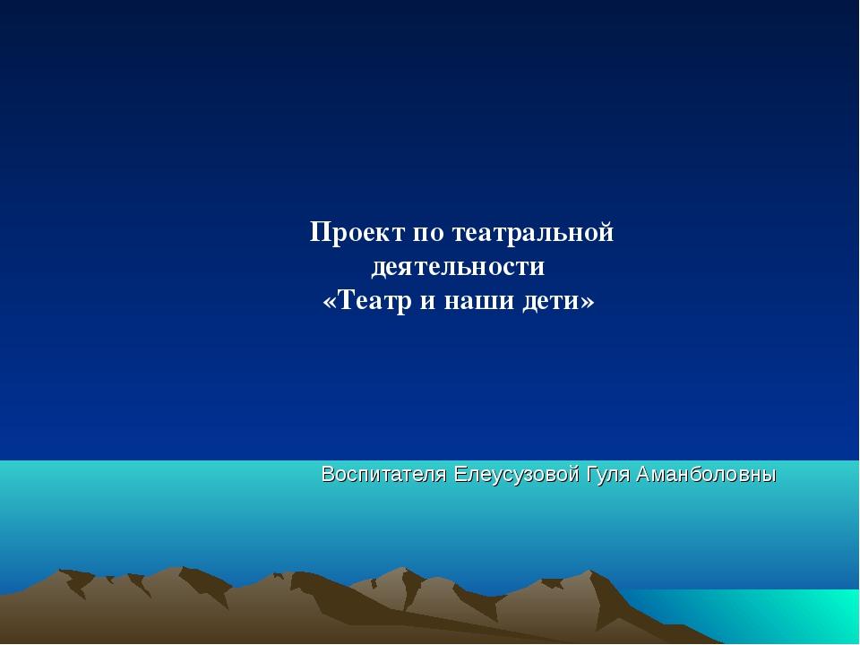 Воспитателя Елеусузовой Гуля Аманболовны Проект по театральной деятельности «...