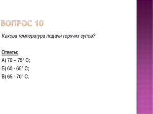 Какова температура подачи горячих супов? Ответы: А) 70 – 75° С; Б) 60 - 65° С
