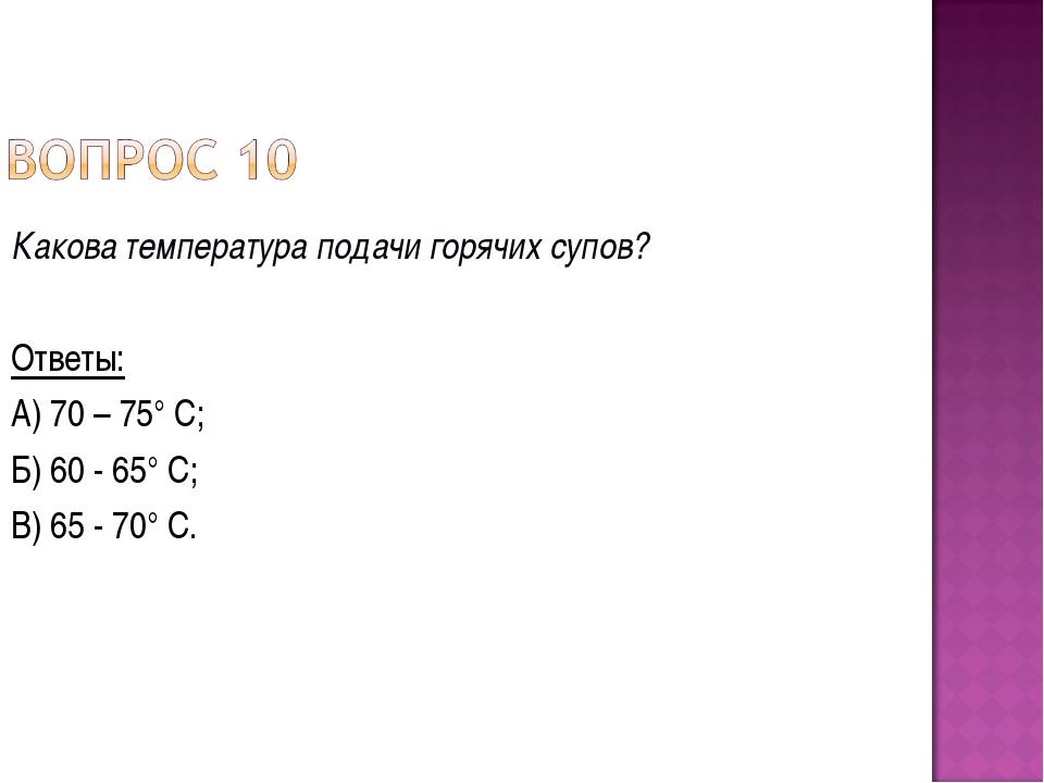 Какова температура подачи горячих супов? Ответы: А) 70 – 75° С; Б) 60 - 65° С...
