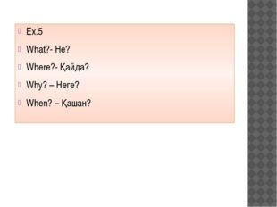 Ex.5 What?- Не? Where?- Қайда? Why? – Неге? When? – Қашан?