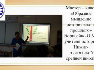 Мастер – класс «Образное мышление исторического прошлого» Борисейко О.М., учи