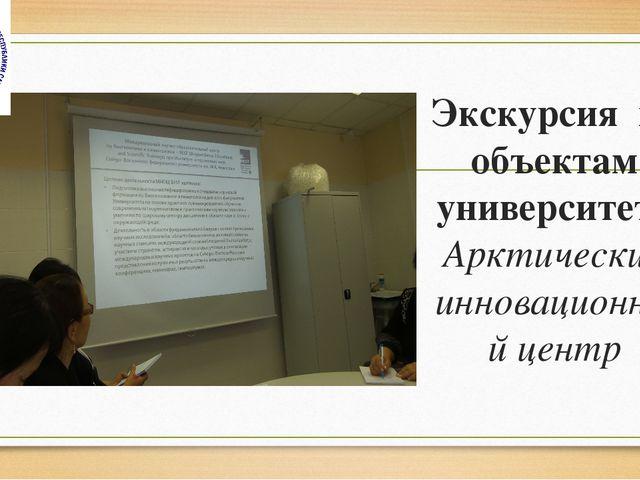Экскурсия по объектам университета Арктический инновационный центр