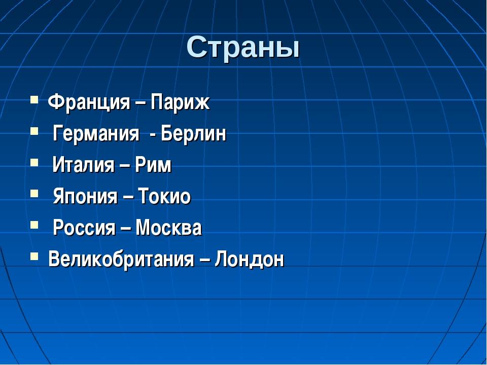 Страны Франция – Париж Германия - Берлин Италия – Рим Япония – Токио Россия –...