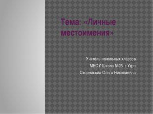 Тема: «Личные местоимения» Учитель начальных классов МБОУ Школа №23 г.Уфа Ско
