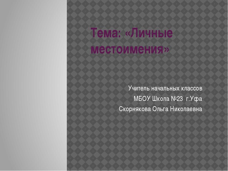 Тема: «Личные местоимения» Учитель начальных классов МБОУ Школа №23 г.Уфа Ско...