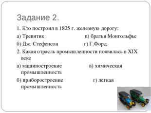 Задание 2. 1. Кто построил в 1825 г. железную дорогу: а) Тревитик