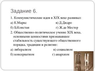 Задание 6. 1. Коммунистические идеи в XIX веке развивал: а) К.Маркс