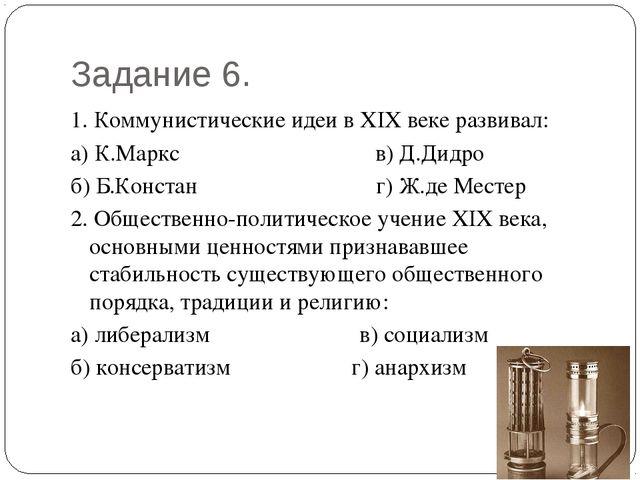 Задание 6. 1. Коммунистические идеи в XIX веке развивал: а) К.Маркс     ...