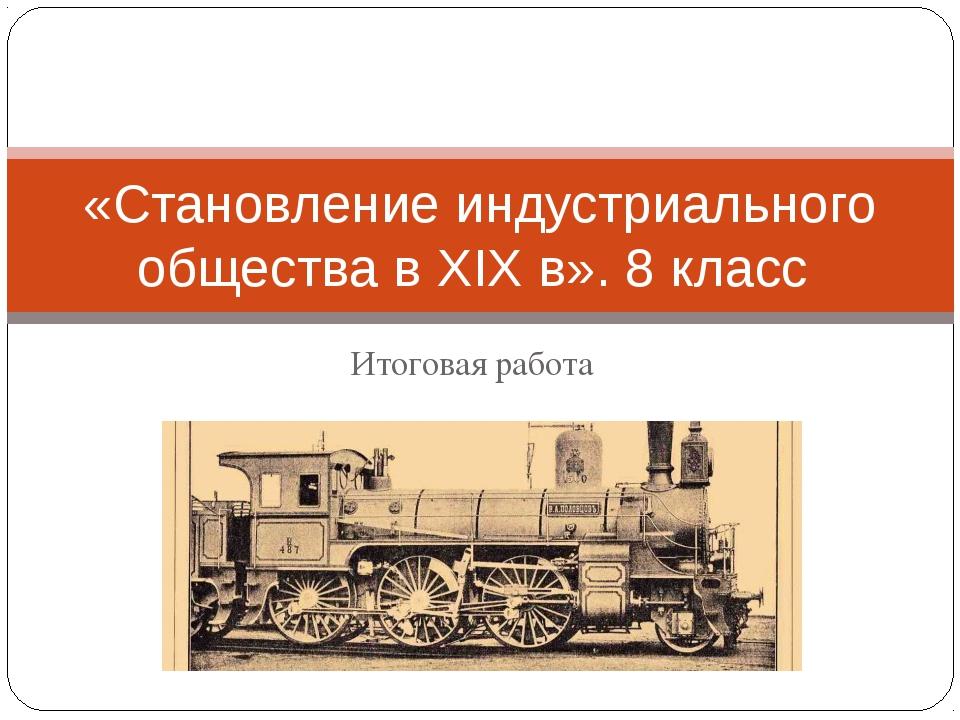 Итоговая работа «Становление индустриального общества в XIX в». 8 класс