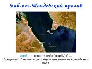 Баб-эль-Мандебский пролив (араб. — «ворота слёз (скорби)»)— Соединяет Красн