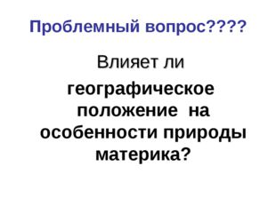 Проблемный вопрос???? Влияет ли географическое положение на особенности приро