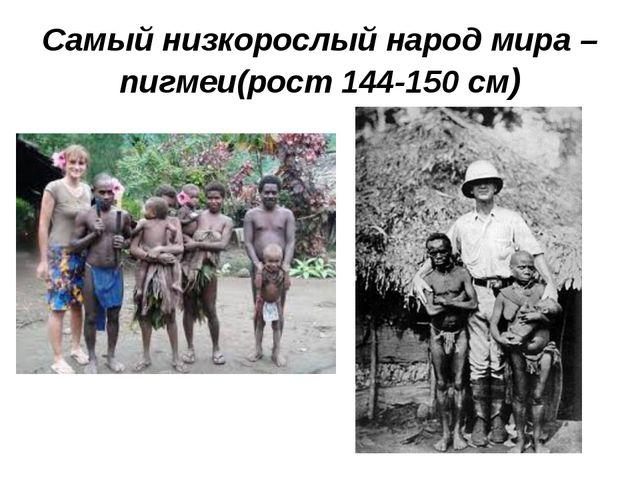 Самый низкорослый народ мира – пигмеи(рост 144-150 см)