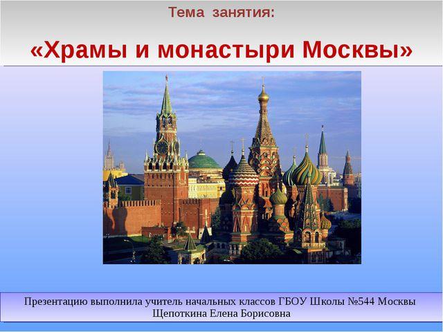 Тема занятия: «Храмы и монастыри Москвы» Презентацию выполнила учитель началь...