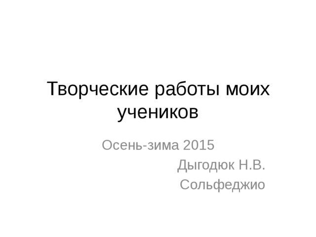 Творческие работы моих учеников Осень-зима 2015 Дыгодюк Н.В. Сольфеджио