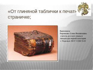 «От глиняной таблички к печатной страничке; Выполнила : Варанкина Елена Филип
