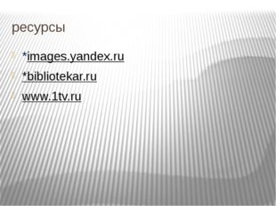 ресурсы *images.yandex.ru *bibliotekar.ru www.1tv.ru
