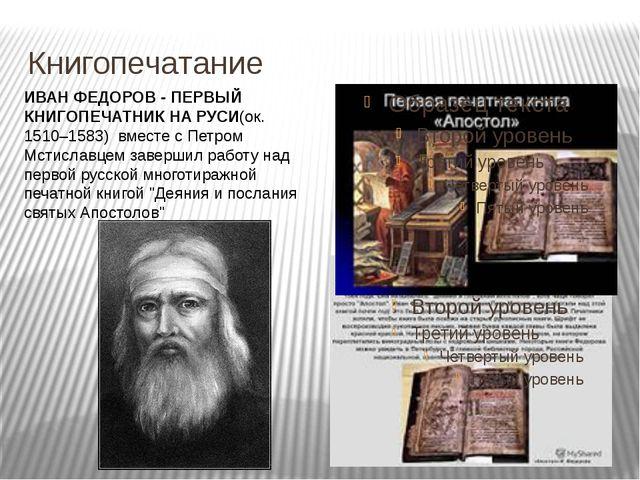 Книгопечатание ИВАН ФЕДОРОВ - ПЕРВЫЙ КНИГОПЕЧАТНИК НА РУСИ(ок. 1510–1583)вм...