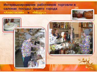 Интервьюирование работников торговли в салонах посуды нашего города «Анастаси