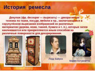 История ремесла Декупаж (фр. decouper — вырезать) — декоративная техника по т