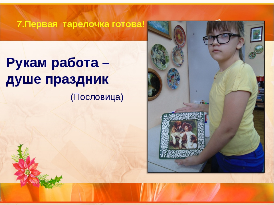 7.Первая тарелочка готова! Рукам работа – душе праздник (Пословица)