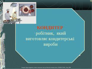 КОНДИТЕР робітник, який виготовляє кондитерські вироби Лазарева Лидия Андреев