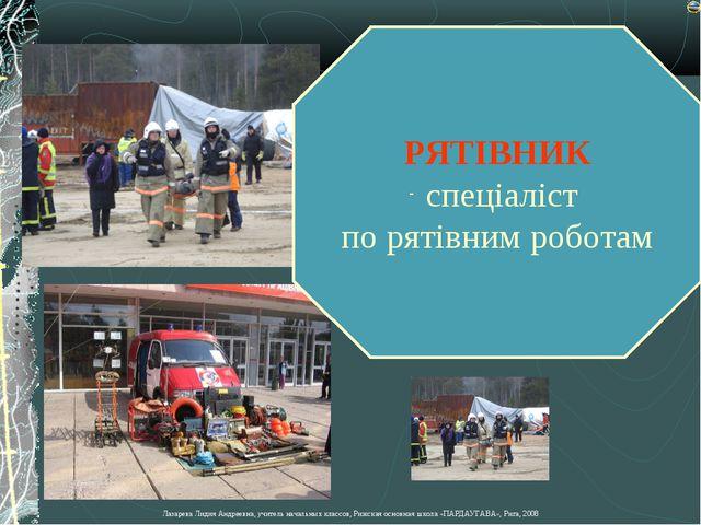 РЯТІВНИК спеціаліст по рятівним роботам Лазарева Лидия Андреевна, учитель нач...