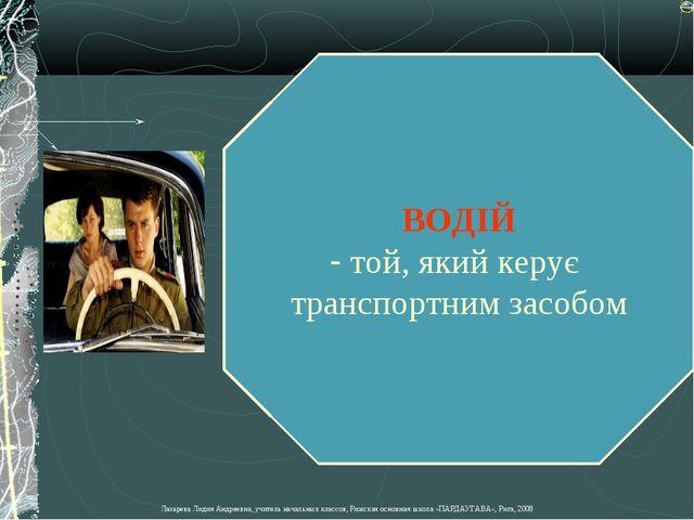 ВОДІЙ той, який керує транспортним засобом Лазарева Лидия Андреевна, учитель...