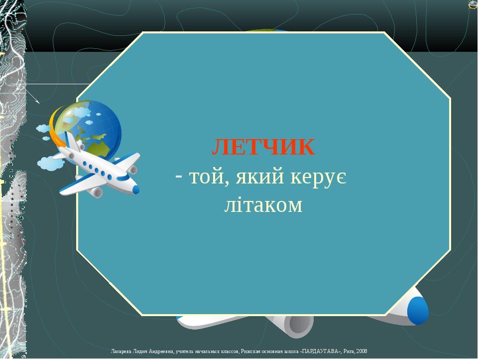 ЛЕТЧИК той, який керує літаком Лазарева Лидия Андреевна, учитель начальных кл...
