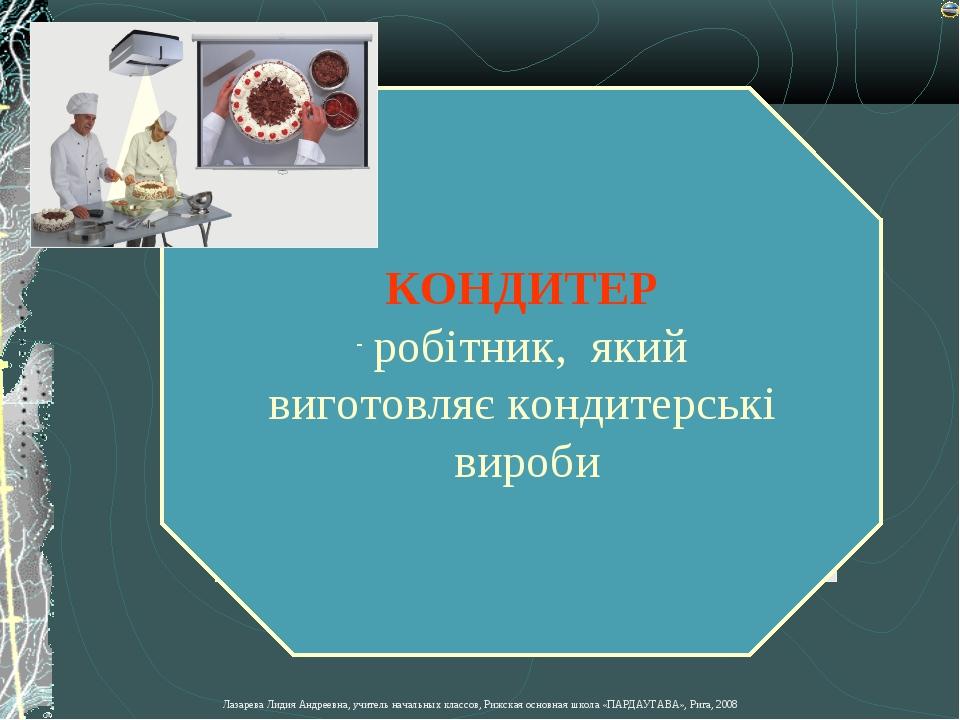 КОНДИТЕР робітник, який виготовляє кондитерські вироби Лазарева Лидия Андреев...