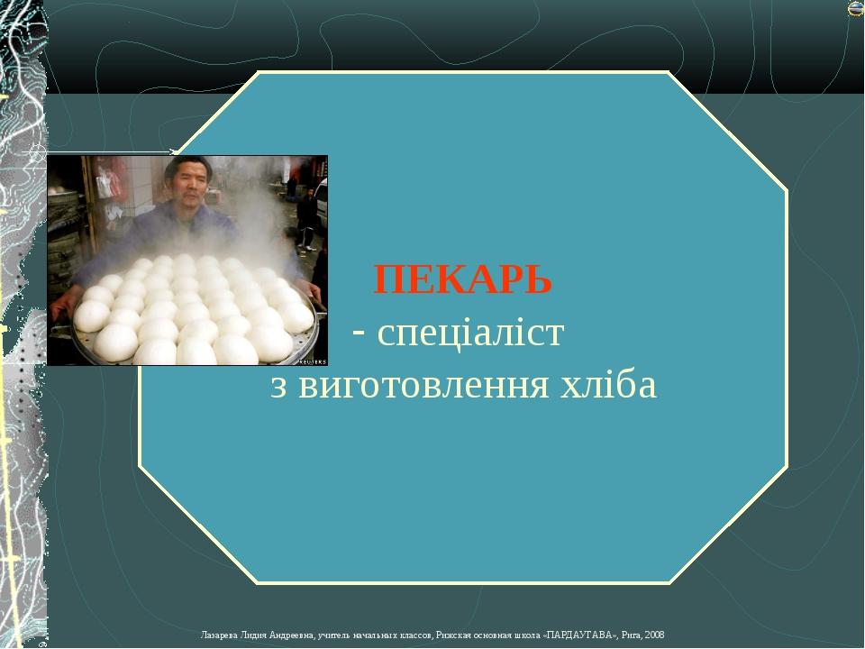 ПЕКАРЬ спеціаліст з виготовлення хліба Лазарева Лидия Андреевна, учитель нача...