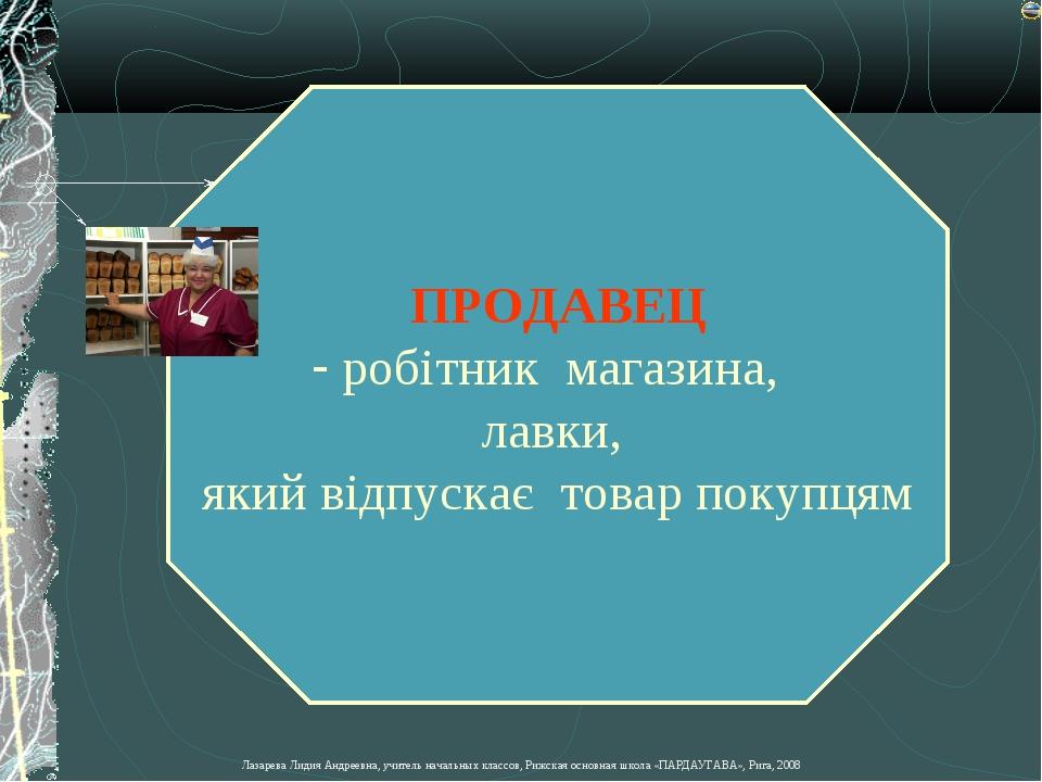 ПРОДАВЕЦ робітник магазина, лавки, який відпускає товар покупцям Лазарева Лид...