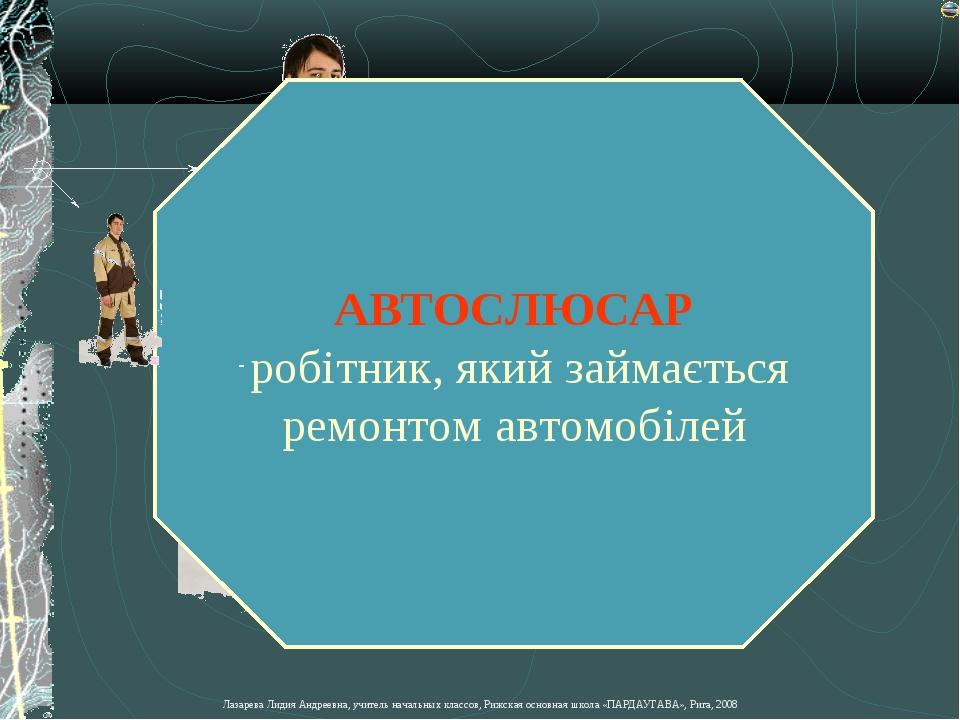 АВТОСЛЮСАР робітник, який займається ремонтом автомобілей Лазарева Лидия Андр...