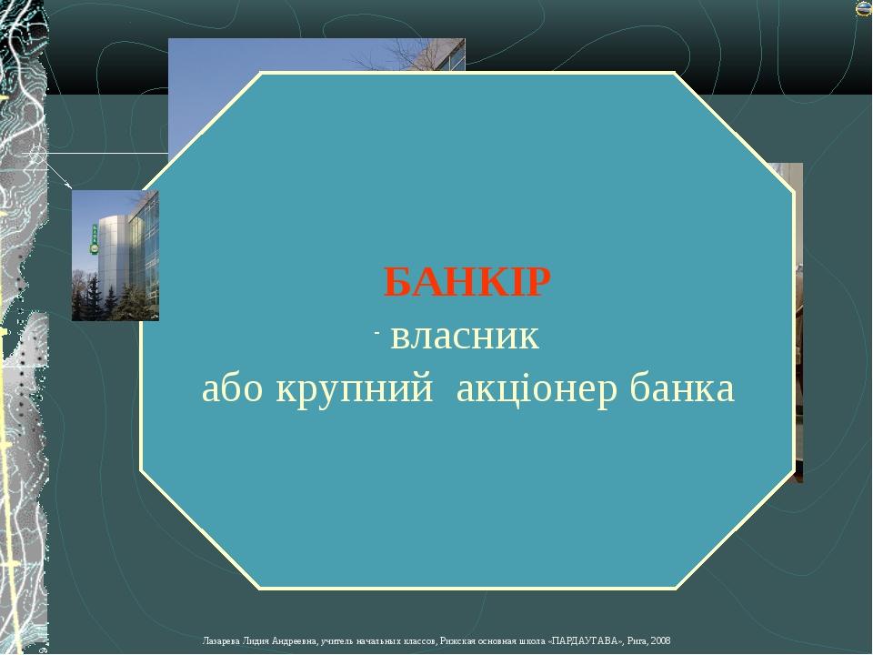 БАНКІР власник або крупний акціонер банка Лазарева Лидия Андреевна, учитель н...