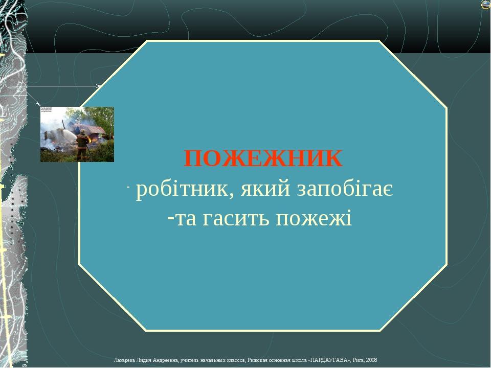 ПОЖЕЖНИК робітник, який запобігає та гасить пожежі Лазарева Лидия Андреевна,...