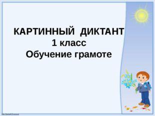 КАРТИННЫЙ ДИКТАНТ 1 класс Обучение грамоте