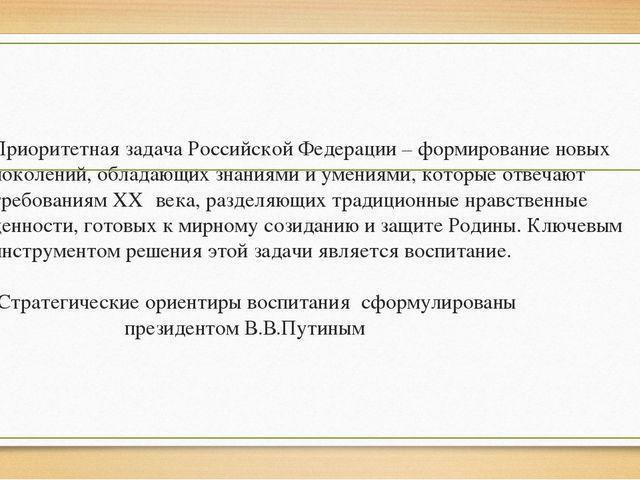 Приоритетная задача Российской Федерации – формирование новых поколений, обла...