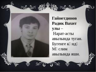 Гайнетдинов Радик Вахит улы – Нарат-асты авылында туган. Бугенге көндә Мөслим