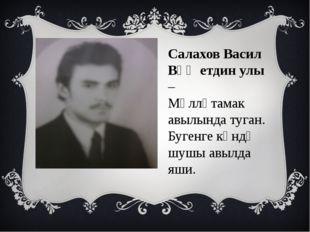 Салахов Васил Вәҗетдин улы – Мәлләтамак авылында туган. Бугенге көндә шушы ав